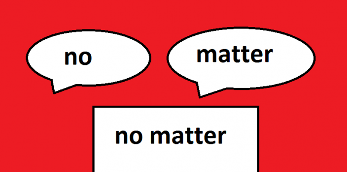 NO MATTER HOW/WHAT/WHERE hay